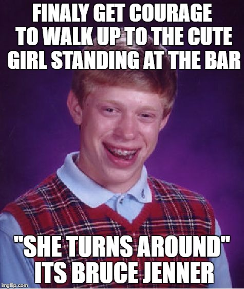 "Bad Luck Brian Meme | FINALY GET COURAGE TO WALK UP TO THE CUTE GIRL STANDING AT THE BAR ""SHE TURNS AROUND"" ITS BRUCE JENNER 