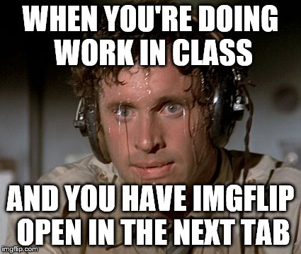 Me every single day | WHEN YOU'RE DOING WORK IN CLASS AND YOU HAVE IMGFLIP OPEN IN THE NEXT TAB | image tagged in sweating on commute after jiu-jitsu | made w/ Imgflip meme maker