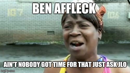 Aint Nobody Got Time For That Meme | BEN AFFLECK AIN'T NOBODY GOT TIME FOR THAT JUST ASK JLO | image tagged in memes,aint nobody got time for that | made w/ Imgflip meme maker