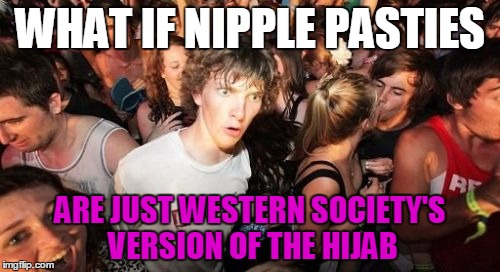 Nipple Oppression Must End! | WHAT IF NIPPLE PASTIES ARE JUST WESTERN SOCIETY'S VERSION OF THE HIJAB | image tagged in memes,sudden clarity clarence,funny,sarcasm,nipples | made w/ Imgflip meme maker