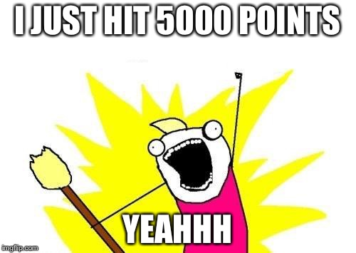 X All The Y Meme | I JUST HIT 5000 POINTS YEAHHH | image tagged in memes,x all the y | made w/ Imgflip meme maker
