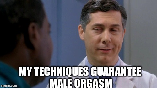 30 Rock Dr. Spaceman | MY TECHNIQUES GUARANTEE MALE ORGASM | image tagged in 30 rock dr spaceman | made w/ Imgflip meme maker