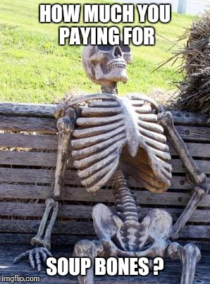 Waiting Skeleton Meme | HOW MUCH YOU PAYING FOR SOUP BONES ? | image tagged in memes,waiting skeleton | made w/ Imgflip meme maker