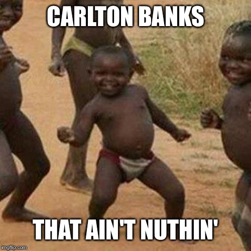 Third World Success Kid Meme | CARLTON BANKS THAT AIN'T NUTHIN' | image tagged in memes,third world success kid | made w/ Imgflip meme maker