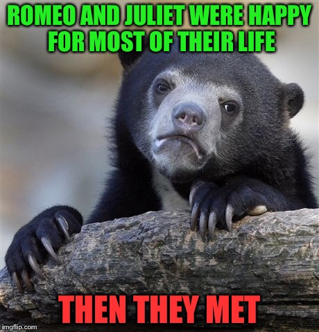 Confession Bear Meme | ROMEO AND JULIET WERE HAPPY FOR MOST OF THEIR LIFE THEN THEY MET | image tagged in memes,confession bear | made w/ Imgflip meme maker