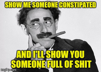 SHOW ME SOMEONE CONSTIPATED AND I'LL SHOW YOU SOMEONE FULL OF SHIT | made w/ Imgflip meme maker