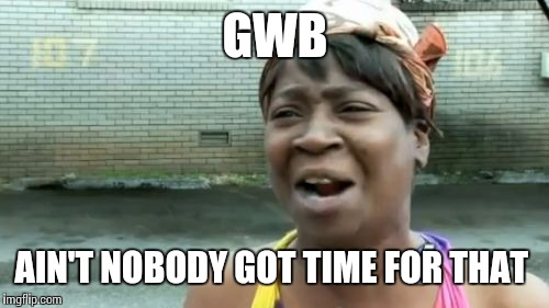 Aint Nobody Got Time For That Meme | GWB AIN'T NOBODY GOT TIME FOR THAT | image tagged in memes,aint nobody got time for that | made w/ Imgflip meme maker