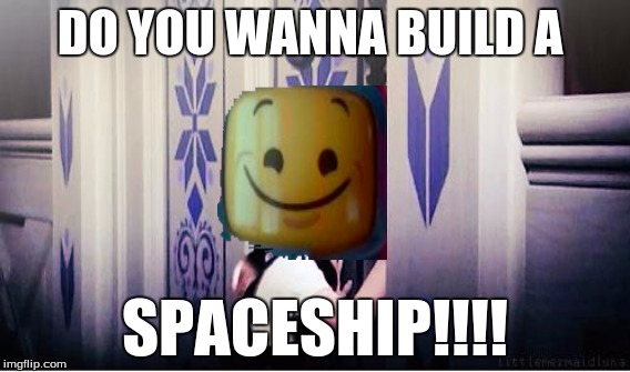 lego week (juicydeath 1025) | DO YOU WANNA BUILD A SPACESHIP!!!! | image tagged in lego week,juicydeath1025,lego movie,frozen,memes,funny | made w/ Imgflip meme maker