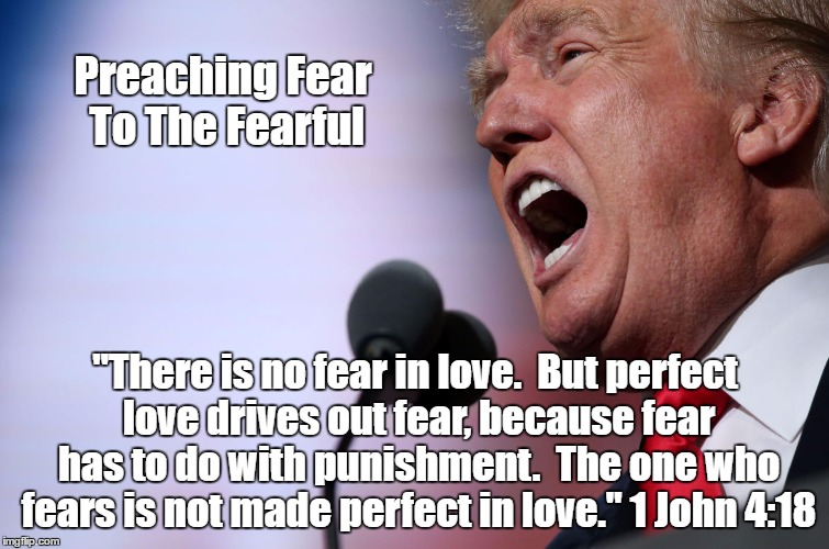 "Preaching Fear To The Fearful ""There is no fear in love.  But perfect love drives out fear, because fear has to do with punishment.  The one 