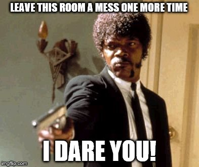 Say That Again I Dare You Meme | LEAVE THIS ROOM A MESS ONE MORE TIME I DARE YOU! | image tagged in memes,say that again i dare you | made w/ Imgflip meme maker