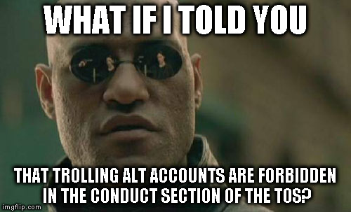 Alt using troll awareness meme | WHAT IF I TOLD YOU THAT TROLLING ALT ACCOUNTS ARE FORBIDDEN IN THE CONDUCT SECTION OF THE TOS? | image tagged in memes,matrix morpheus,alt accounts,alt using trolls,imgflip trolls,icts | made w/ Imgflip meme maker