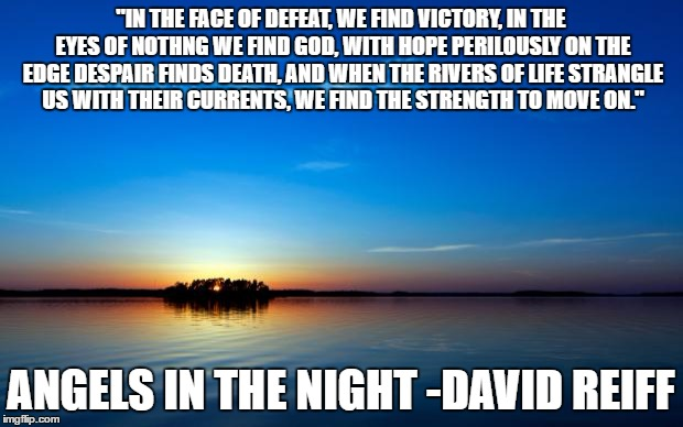 "Inspirational Quote | ""IN THE FACE OF DEFEAT, WE FIND VICTORY, IN THE EYES OF NOTHNG WE FIND GOD, WITH HOPE PERILOUSLY ON THE EDGE DESPAIR FINDS DEATH, AND WHEN T 