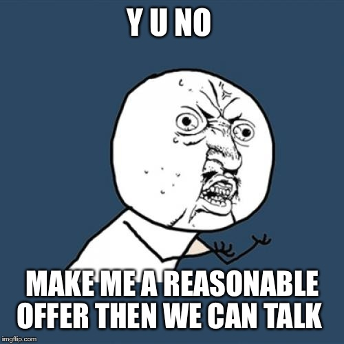 Y U No Meme | Y U NO MAKE ME A REASONABLE OFFER THEN WE CAN TALK | image tagged in memes,y u no | made w/ Imgflip meme maker
