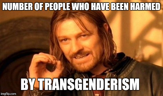 Here's an amazing, ingenious proposal: let people do what they want with their own bodies |  NUMBER OF PEOPLE WHO HAVE BEEN HARMED; BY TRANSGENDERISM | image tagged in memes,one does not simply | made w/ Imgflip meme maker