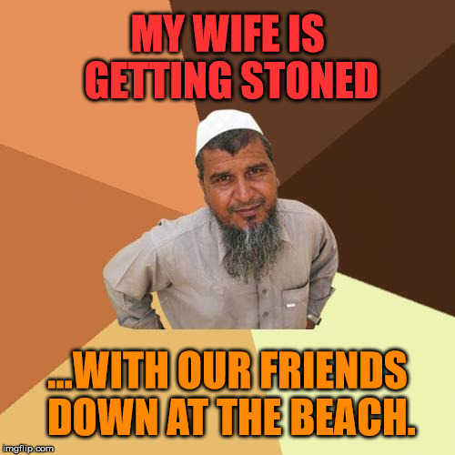 Ordinary Muslim Man Meme | MY WIFE IS GETTING STONED ...WITH OUR FRIENDS DOWN AT THE BEACH. | image tagged in memes,ordinary muslim man,politics,political,political meme,first world problems | made w/ Imgflip meme maker
