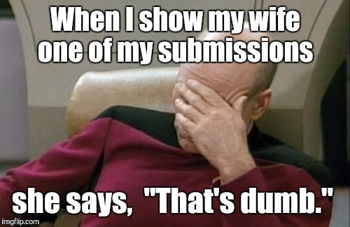 "Captain Picard Facepalm Meme | When I show my wife one of my submissions she says,  ""That's dumb."" 