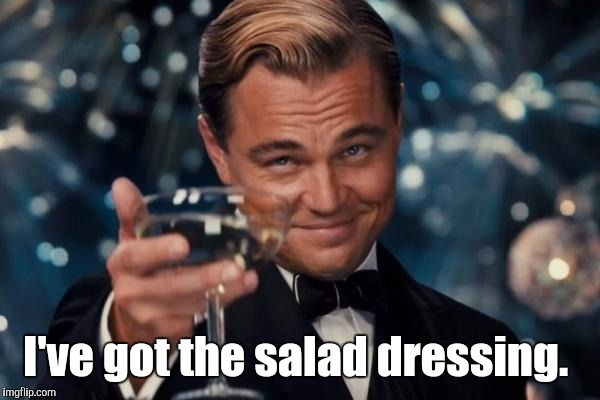 Leonardo Dicaprio Cheers Meme | I've got the salad dressing. | image tagged in memes,leonardo dicaprio cheers | made w/ Imgflip meme maker