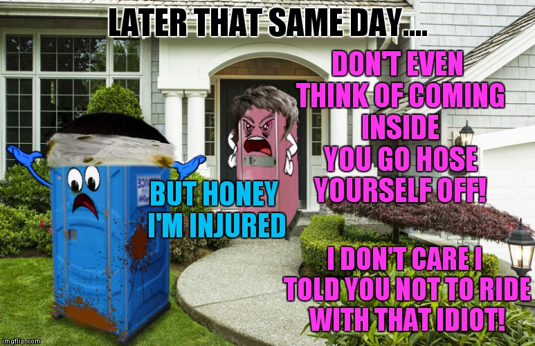 LATER THAT SAME DAY.... I DON'T CARE I TOLD YOU NOT TO RIDE WITH THAT IDIOT! DON'T EVEN THINK OF COMING INSIDE YOU GO HOSE YOURSELF OFF! BUT | made w/ Imgflip meme maker