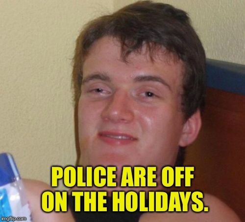 10 Guy Meme | POLICE ARE OFF ON THE HOLIDAYS. | image tagged in memes,10 guy | made w/ Imgflip meme maker