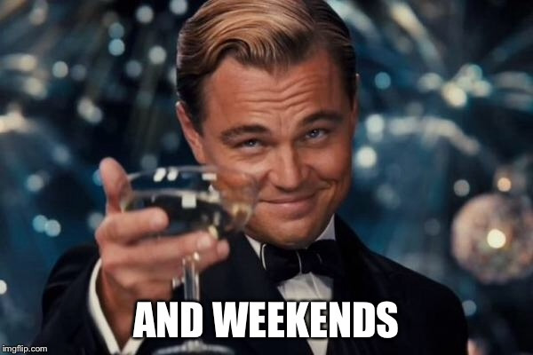 Leonardo Dicaprio Cheers Meme | AND WEEKENDS | image tagged in memes,leonardo dicaprio cheers | made w/ Imgflip meme maker