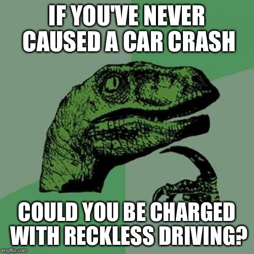 I apologize in advance if this is a repost! | IF YOU'VE NEVER CAUSED A CAR CRASH COULD YOU BE CHARGED WITH RECKLESS DRIVING? | image tagged in memes,philosoraptor,car crash,reckless driving | made w/ Imgflip meme maker