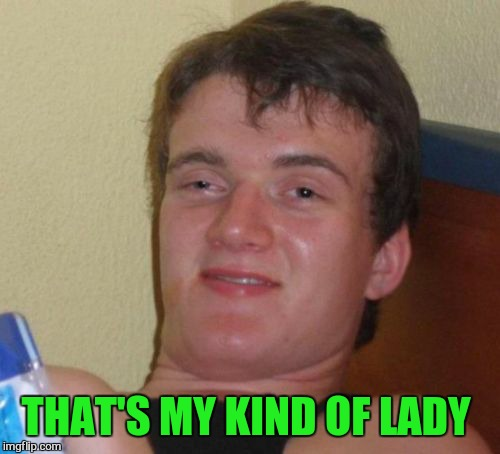 10 Guy Meme | THAT'S MY KIND OF LADY | image tagged in memes,10 guy | made w/ Imgflip meme maker