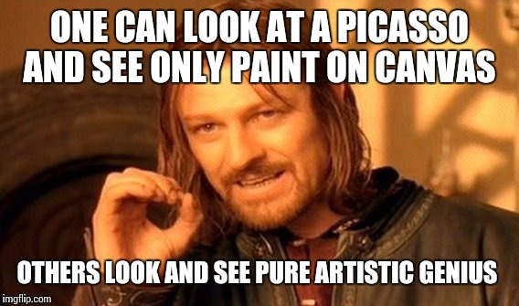 One Does Not Simply Meme | ONE CAN LOOK AT A PICASSO AND SEE ONLY PAINT ON CANVAS OTHERS LOOK AND SEE PURE ARTISTIC GENIUS | image tagged in memes,one does not simply | made w/ Imgflip meme maker