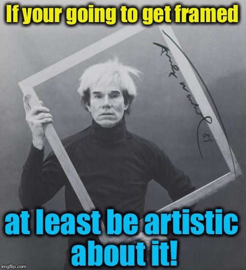 If your going to get framed at least be artistic about it! | made w/ Imgflip meme maker