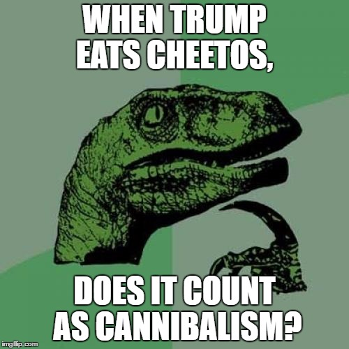 philosophy at it's best | WHEN TRUMP EATS CHEETOS, DOES IT COUNT AS CANNIBALISM? | image tagged in memes,philosoraptor | made w/ Imgflip meme maker
