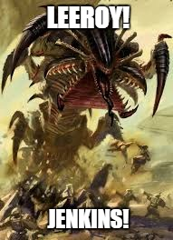 Tyranid Style | LEEROY! JENKINS! | image tagged in tyranid,warhammer40k,leeroy jenkins | made w/ Imgflip meme maker