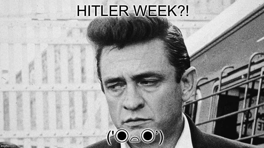 Johnny Cash Disappointed | ('◉⌓◉') HITLER WEEK?! | image tagged in johnny cash disappointed | made w/ Imgflip meme maker