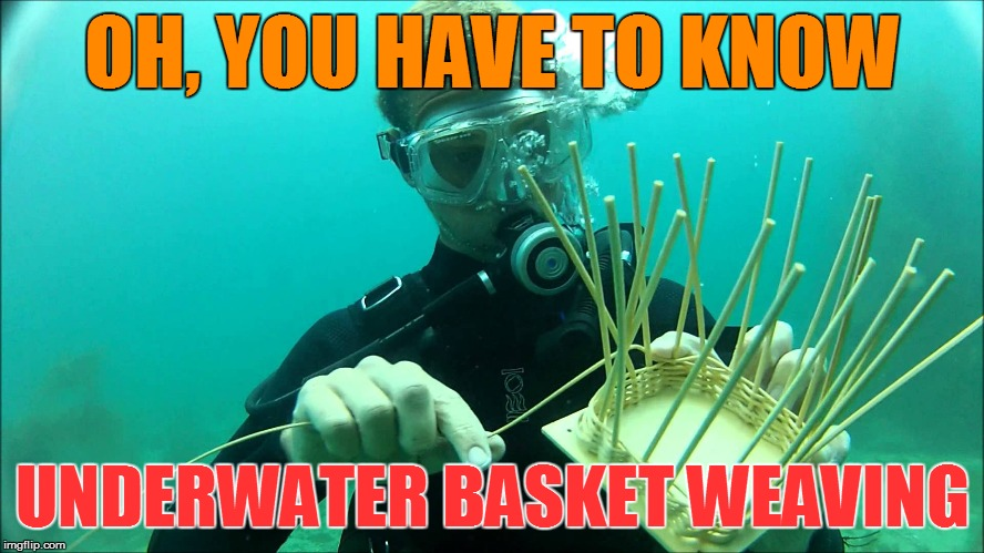 OH, YOU HAVE TO KNOW UNDERWATER BASKET WEAVING | made w/ Imgflip meme maker