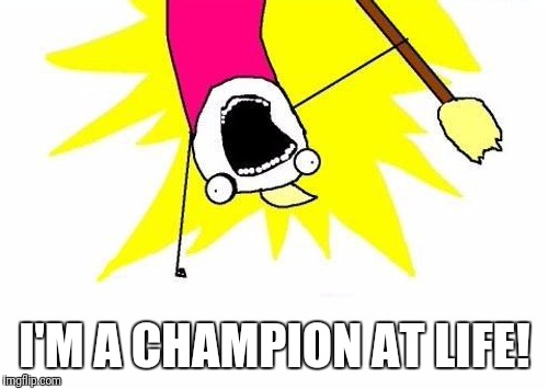 X All The Y Meme | I'M A CHAMPION AT LIFE! | image tagged in memes,x all the y | made w/ Imgflip meme maker