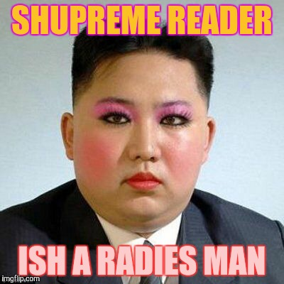 Kim Jong-un is a little on the sweet side,,, | SHUPREME READER ISH A RADIES MAN | image tagged in kim jong-un is a little on the sweet side   | made w/ Imgflip meme maker
