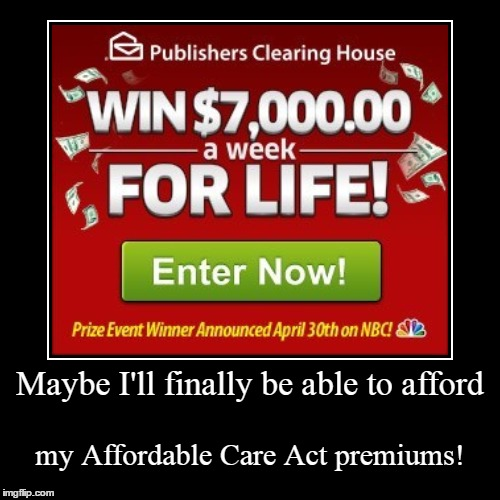 aka Obamacare... | Maybe I'll finally be able to afford | my Affordable Care Act premiums! | image tagged in funny,demotivationals,obamacare,affordable care act,publishers clearing house | made w/ Imgflip demotivational maker