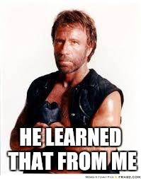 Chuck Norris | HE LEARNED THAT FROM ME | image tagged in chuck norris | made w/ Imgflip meme maker