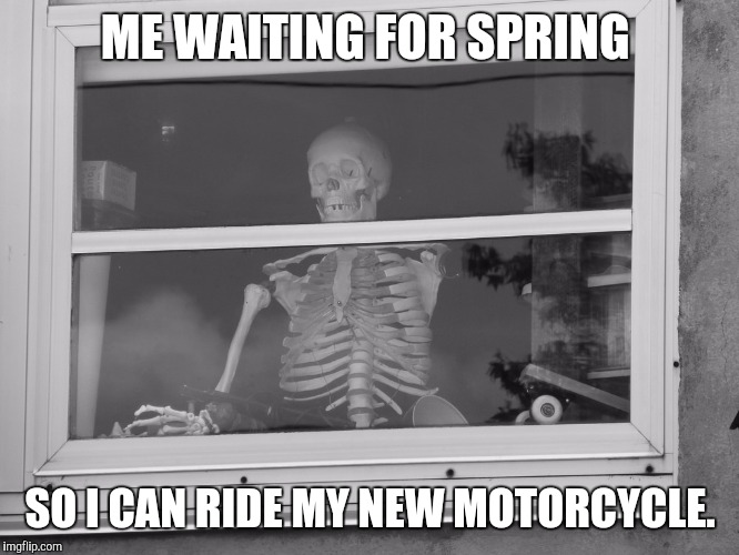 I hate snow! | ME WAITING FOR SPRING SO I CAN RIDE MY NEW MOTORCYCLE. | image tagged in motorcycle,motorcycles,snow joke,biker,bikes,ride | made w/ Imgflip meme maker