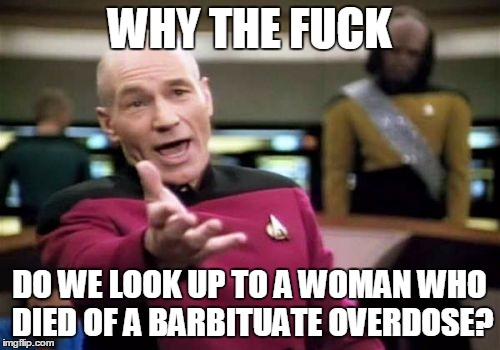 Picard Wtf Meme | WHY THE F**K DO WE LOOK UP TO A WOMAN WHO DIED OF A BARBITUATE OVERDOSE? | image tagged in memes,picard wtf | made w/ Imgflip meme maker