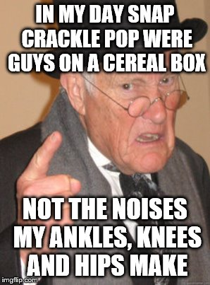 IN MY DAY SNAP CRACKLE POP WERE GUYS ON A CEREAL BOX NOT THE NOISES MY ANKLES, KNEES AND HIPS MAKE | made w/ Imgflip meme maker