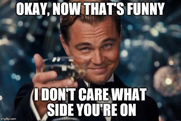 Leonardo Dicaprio Cheers Meme | OKAY, NOW THAT'S FUNNY I DON'T CARE WHAT SIDE YOU'RE ON | image tagged in memes,leonardo dicaprio cheers | made w/ Imgflip meme maker