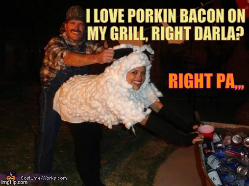 redneck lovin,,, | I LOVE PORKIN BACON ON MY GRILL, RIGHT DARLA? RIGHT PA,,, | image tagged in redneck lovin | made w/ Imgflip meme maker