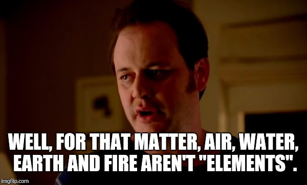 "WELL, FOR THAT MATTER, AIR, WATER, EARTH AND FIRE AREN'T ""ELEMENTS"". 