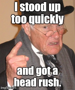 Back In My Day Meme | I stood up too quickly and got a head rush. | image tagged in memes,back in my day | made w/ Imgflip meme maker