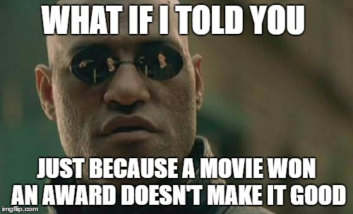 Matrix Morpheus Meme | WHAT IF I TOLD YOU JUST BECAUSE A MOVIE WON AN AWARD DOESN'T MAKE IT GOOD | image tagged in memes,matrix morpheus | made w/ Imgflip meme maker