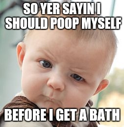 Skeptical Baby Meme | SO YER SAYIN I SHOULD POOP MYSELF BEFORE I GET A BATH | image tagged in memes,skeptical baby | made w/ Imgflip meme maker