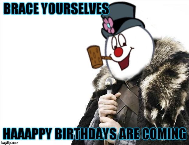 BRACE YOURSELVES HAAAPPY BIRTHDAYS ARE COMING | made w/ Imgflip meme maker