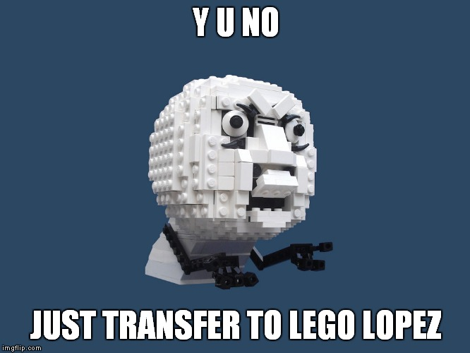 Y U NO JUST TRANSFER TO LEGO LOPEZ | made w/ Imgflip meme maker