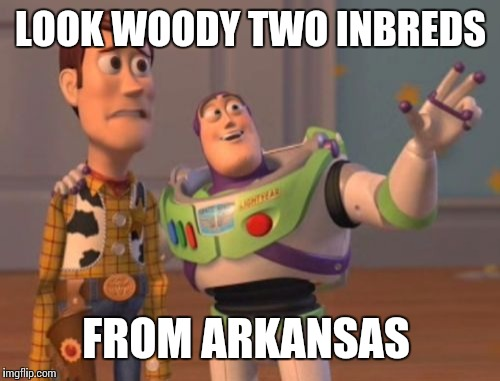 X, X Everywhere Meme | LOOK WOODY TWO INBREDS FROM ARKANSAS | image tagged in memes,x,x everywhere,x x everywhere | made w/ Imgflip meme maker