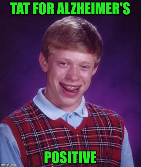 Bad Luck Brian Meme | TAT FOR ALZHEIMER'S POSITIVE | image tagged in memes,bad luck brian | made w/ Imgflip meme maker
