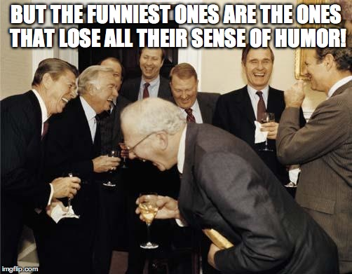 Republicans laughing | BUT THE FUNNIEST ONES ARE THE ONES THAT LOSE ALL THEIR SENSE OF HUMOR! | image tagged in republicans laughing | made w/ Imgflip meme maker